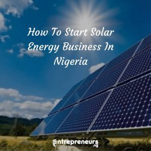 How To Start Solar Energy Business In Nigeria